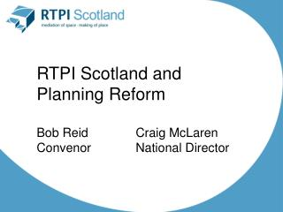 RTPI Scotland and  Planning Reform Bob Reid				Craig McLaren Convenor				National Director