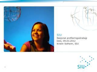 SIU Nasjonal profileringsstrategi Oslo, 09.03.2012 Kristin Solheim, SIU