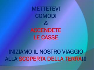 METTETEVI  COMODI & ACCENDETE LE CASSE INIZIAMO IL NOSTRO VIAGGIO ALLA  SCOPERTA DELLA TERRA !!!