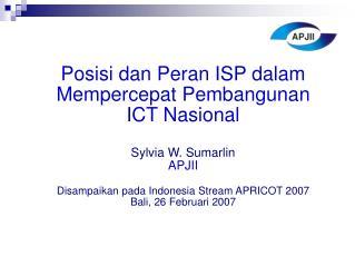 Posisi dan Peran ISP dalam Mempercepat Pembangunan ICT Nasional Sylvia W. Sumarlin APJII