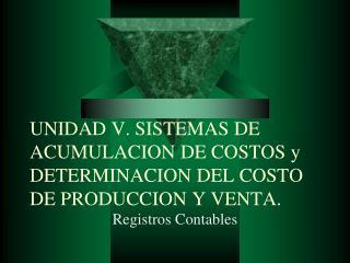 UNIDAD V. SISTEMAS DE ACUMULACION DE COSTOS y DETERMINACION DEL COSTO DE PRODUCCION Y VENTA.