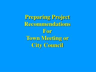 Preparing Project Recommendations For Town Meeting or City Council