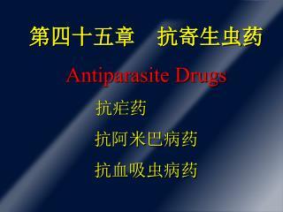 第四十五章    抗寄生虫药 Antiparasite Drugs 抗疟药 抗阿米巴病药 抗血吸虫病药