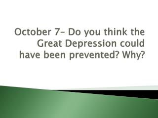 October  7–  Do you think the Great Depression could have been prevented? Why?