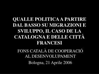 FONS CATALÀ DE COOPERACIÓ AL DESENVOLUPAMENT Bologna, 21 Aprile 2006