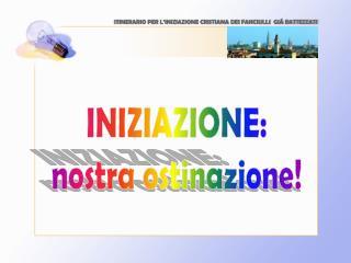 INIZIAZIONE: nostra ostinazione!
