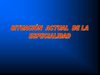 SITUACIÓN  ACTUAL  DE LA ESPECIALIDAD