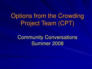 Options from the Crowding Project Team (CPT) Community Conversations Summer 2008