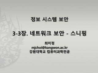 정보 시스템 보안 3-3 장 .  네트워크 보안  -  스니핑 최미정 mjchoi@kangwon.ac.kr 강원대학교 컴퓨터과학전공