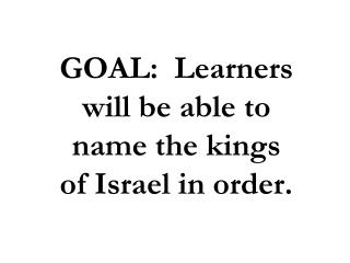 GOAL:  Learners will be able to name the kings of Israel in order.