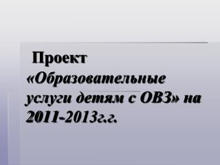 Проект «Образовательные услуги детям с ОВЗ» на 2011-2013г.г.