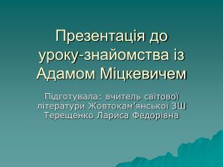 Презентація до уроку-знайомства із Адамом Міцкевичем