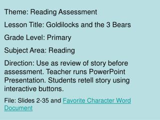 Theme: Reading Assessment Lesson Title: Goldilocks and the 3 Bears Grade Level: Primary