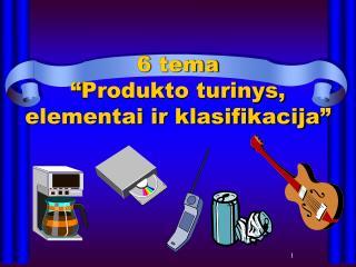 """6  tema """" Produkto turinys, elementai ir klasifikacija """""""