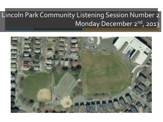 Lincoln Park Community Listening Session Number 2 Monday December 2 nd , 2013