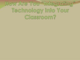 """How Are You """"Integrating"""" Technology Into Your Classroom?"""
