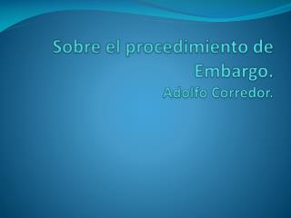 Sobre el procedimiento de Embargo. Adolfo Corredor.