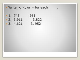 Write >, <, or = for each ____. 1.  745 ____ 981 2.  3,911 ____ 3,822 3.  4,621 ___ 3, 952