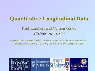 Quantitative Longitudinal Data   Paul Lambert and Vernon Gayle Stirling University  Prepared for  Longitudinal Data Anal