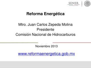 Reforma Energética  Mtro. Juan Carlos Zepeda Molina Presidente Comisión Nacional de Hidrocarburos
