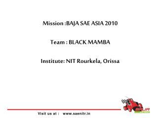 Mission :BAJA SAE ASIA 2010 Team : BLACK MAMBA Institute: NIT Rourkela, Orissa