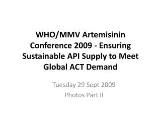 WHO/MMV  Artemisinin  Conference 2009 - Ensuring Sustainable API Supply to Meet Global ACT Demand