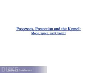 Processes, Protection and the Kernel: Mode, Space, and Context