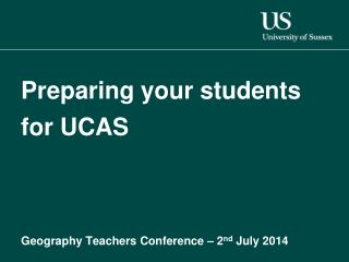 Preparing your students for UCAS Geography  Teachers Conference � 2 nd  July 2014