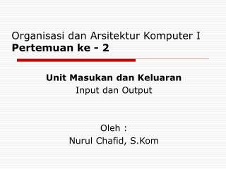 Unit Masukan dan Keluaran Input dan Output Oleh : Nurul Chafid, S.Kom