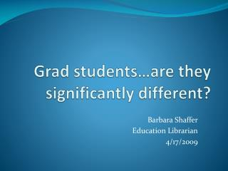 Grad students…are they significantly different?