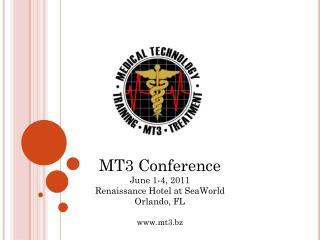 MT3 Conference June 1-4, 2011 Renaissance Hotel at SeaWorld Orlando, FL mt3.bz