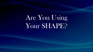 Are You  Using Your  SHAPE?