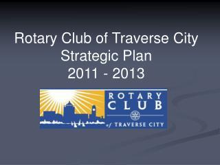 Rotary Club of Traverse City Strategic Plan  2011 - 2013