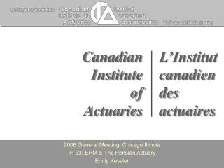 2006 General Meeting, Chicago Illinois IP-33: ERM & The Pension Actuary  Emily Kessler