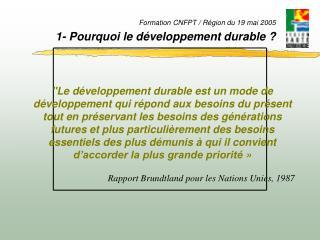 Formation CNFPT / Région du 19 mai 2005 1- Pourquoi le développement durable ?