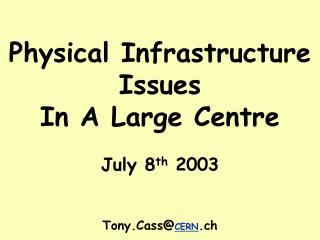 Physical Infrastructure Issues In A Large Centre July 8 th  2003 Tony.Cass@ CERN .ch
