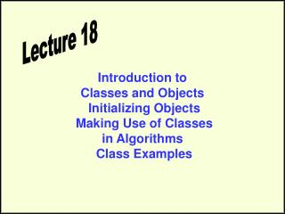 Introduction to  Classes and Objects  Initializing Objects  Making Use of Classes in Algorithms  Class Examples