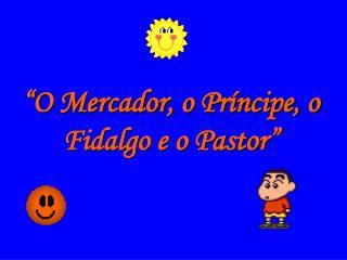 """""""O Mercador, o Príncipe, o Fidalgo e o Pastor"""""""