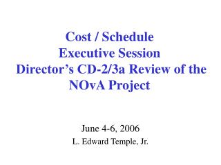 Cost / Schedule  Executive Session  Director's CD-2/3a Review of the NOvA Project