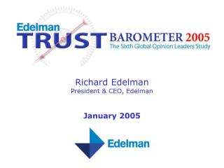 Richard Edelman President & CEO, Edelman January 2005