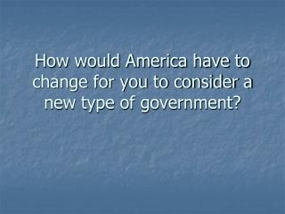 How would America have to change for you to consider a new type of government?