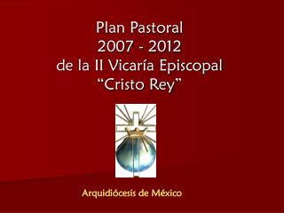 """Plan Pastoral 2007 - 2012 de la II Vicaría Episcopal """"Cristo Rey"""""""