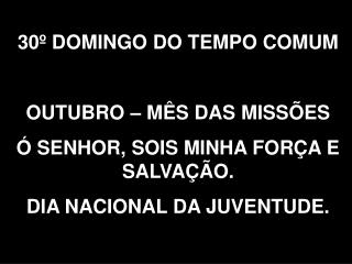 30� DOMINGO DO TEMPO COMUM OUTUBRO � M�S DAS MISS�ES � SENHOR, SOIS MINHA FOR�A E SALVA��O.
