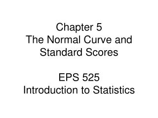 Chapter 5 The Normal Curve and Standard Scores EPS 525 Introduction to Statistics