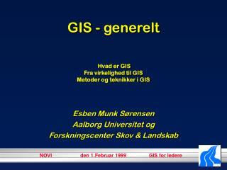 GIS - generelt Hvad er GIS Fra virkelighed til GIS Metoder og teknikker i GIS