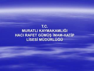 T.C. MURATLI KAYMAKAMLIĞI HACI RAFET GÜMÜŞ İMAM-HATİP LİSESİ MÜDÜRLÜĞÜ