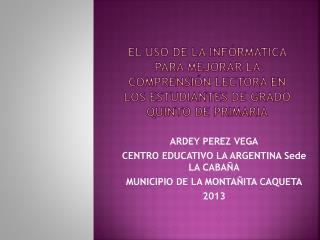 ARDEY PEREZ  VEGA CENTRO EDUCATIVO LA ARGENTINA Sede LA CABAÑA MUNICIPIO DE LA MONTAÑITA CAQUETA