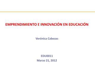 EMPRENDIMIENTO E INNOVACI ÓN EN EDUCACIÓN Verónica Cabezas EDU0011 Marzo 21, 2012