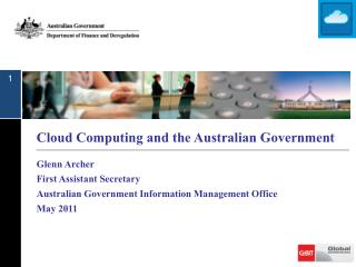 Cloud Computing and the Australian Government Glenn Archer  First Assistant Secretary