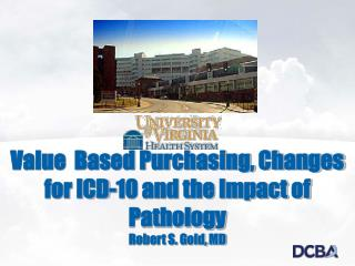 Value  Based Purchasing, Changes for ICD-10 and the Impact of Pathology Robert S. Gold, MD
